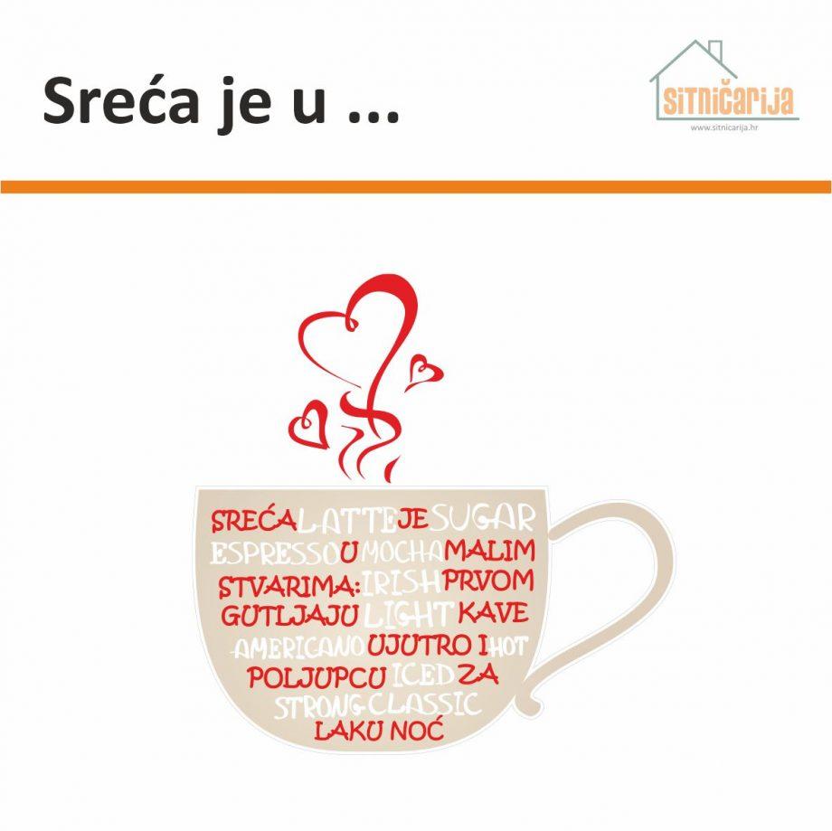 Naljepnica za zid - Sreća je u ...krem šalica kave unutar koje su nazivi razni vrsta kave napisani bijelim slovima, a tekst izreke crvenim slovima; iz šalice se izvija para u obliku srca
